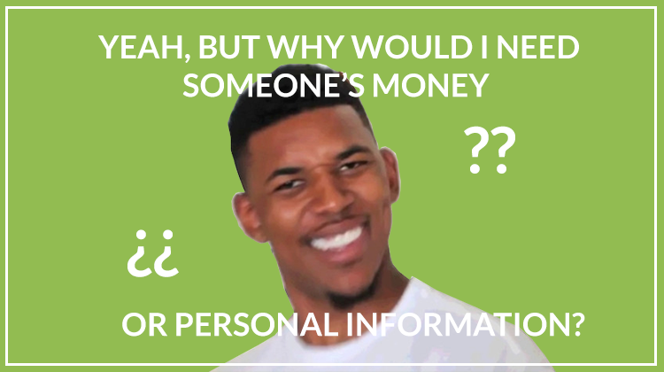 Yeah, but why whould I need someone's money or personal information?