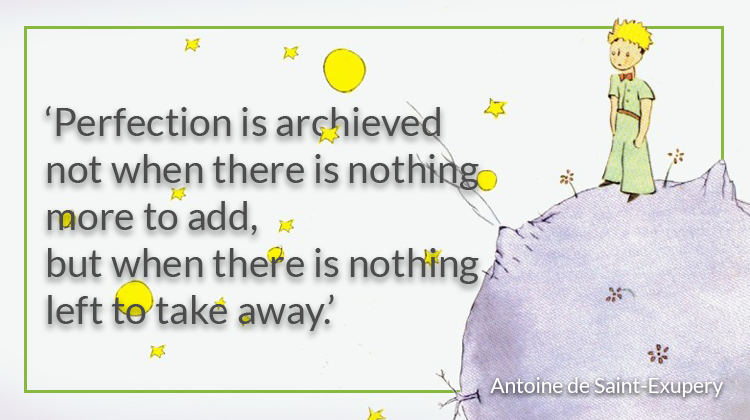 Perfection is achieved not when there's nothing more to add, but when there's nothing left to take away. Antoine de Saint-Exupery