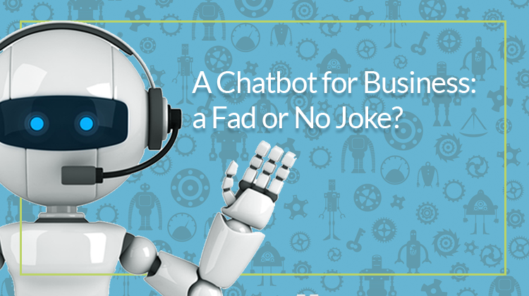 A Chatbot for Business: a Fad or No Joke?