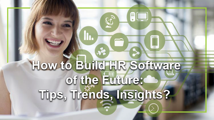 How to Build HR Software of the Future: Tips, Trends, Insights