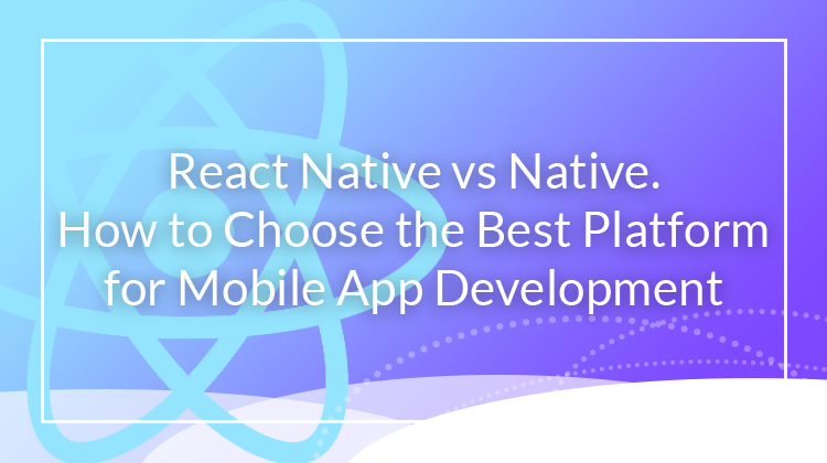 React Native vs Native_How to choose the best platform for mobile app development