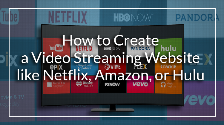 How to Create a Video Streaming Website like Netflix, Amazon, or Hulu