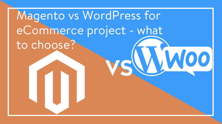 Magento Open Source VS WordPress WooCommerce for eCommerce project - what to choose?
