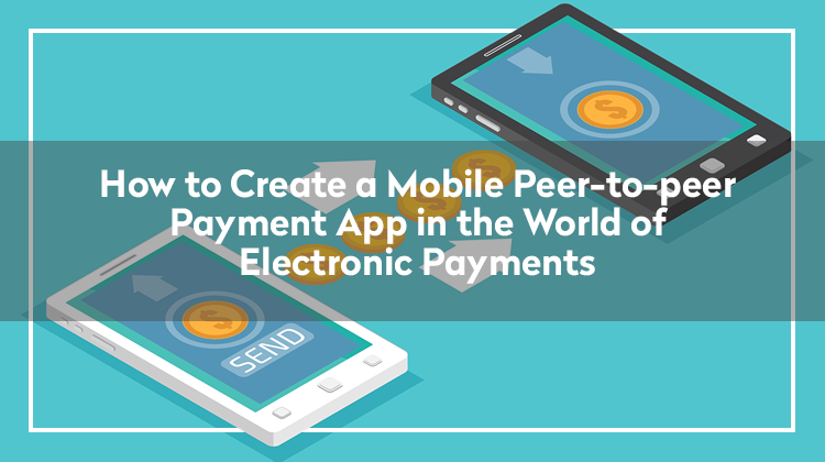 How to Create a Mobile Peer-to-peer Payment App in the World of Electronic Payments